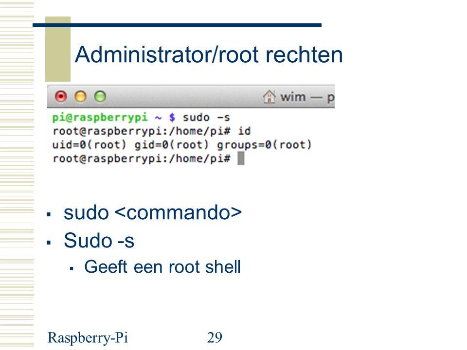 Raspberry-Pi29 Administrator/root rechten  sudo  Sudo -s  Geeft een root shell