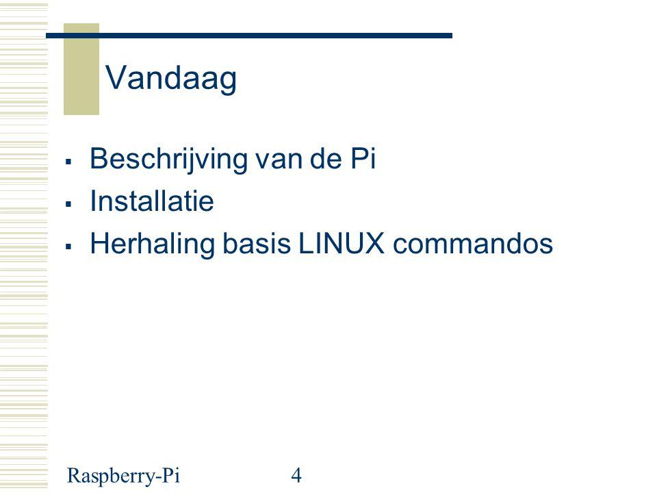 Raspberry-Pi4 Vandaag  Beschrijving van de Pi  Installatie  Herhaling basis LINUX commandos