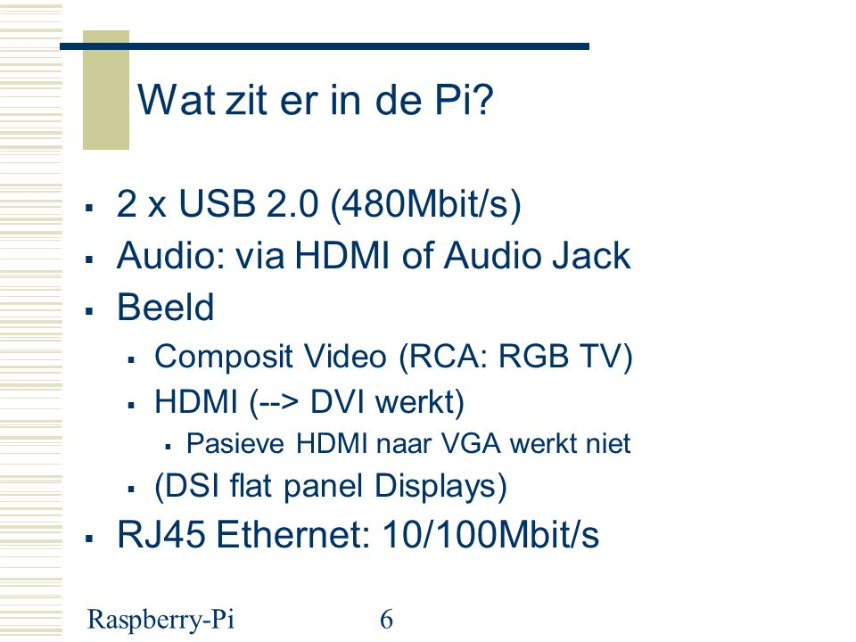 Raspberry-Pi6 Wat zit er in de Pi?  2 x USB 2.0 (480Mbit/s)  Audio: via HDMI of Audio Jack  Beeld  Composit Video (RCA: RGB TV)  HDMI (--> DVI we