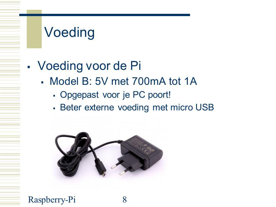 8 Voeding  Voeding voor de Pi  Model B: 5V met 700mA tot 1A  Opgepast voor je PC poort!  Beter externe voeding met micro USB
