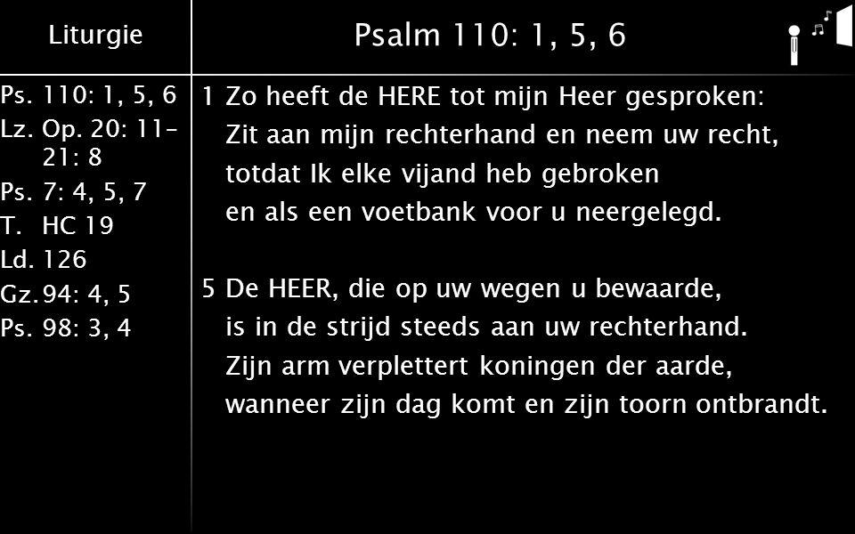 Liturgie Ps.110: 1, 5, 6 Lz.Op. 20: 11– 21: 8 Ps.7: 4, 5, 7 T.HC 19 Ld.126 Gz.94: 4, 5 Ps.98: 3, 4 Psalm 110: 1, 5, 6 1Zo heeft de HERE tot mijn Heer