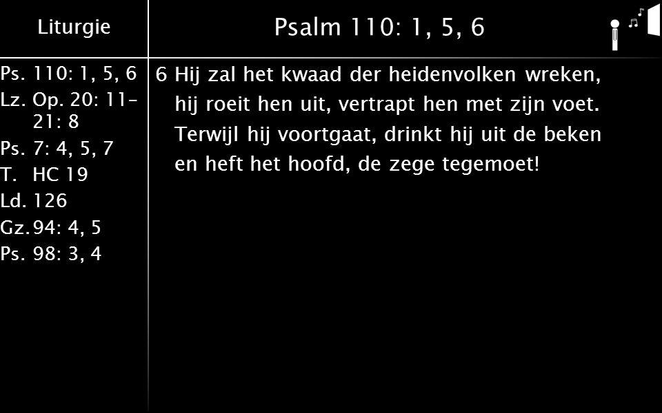 Liturgie Ps.110: 1, 5, 6 Lz.Op. 20: 11– 21: 8 Ps.7: 4, 5, 7 T.HC 19 Ld.126 Gz.94: 4, 5 Ps.98: 3, 4 Psalm 110: 1, 5, 6 6Hij zal het kwaad der heidenvol