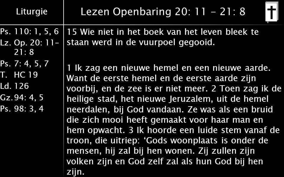 Liturgie Ps.110: 1, 5, 6 Lz.Op. 20: 11– 21: 8 Ps.7: 4, 5, 7 T.HC 19 Ld.126 Gz.94: 4, 5 Ps.98: 3, 4 Lezen Openbaring 20: 11 - 21: 8 15 Wie niet in het