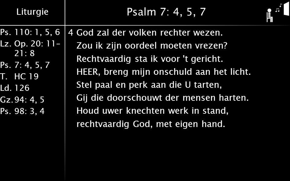 Liturgie Ps.110: 1, 5, 6 Lz.Op. 20: 11– 21: 8 Ps.7: 4, 5, 7 T.HC 19 Ld.126 Gz.94: 4, 5 Ps.98: 3, 4 Psalm 7: 4, 5, 7 4God zal der volken rechter wezen.