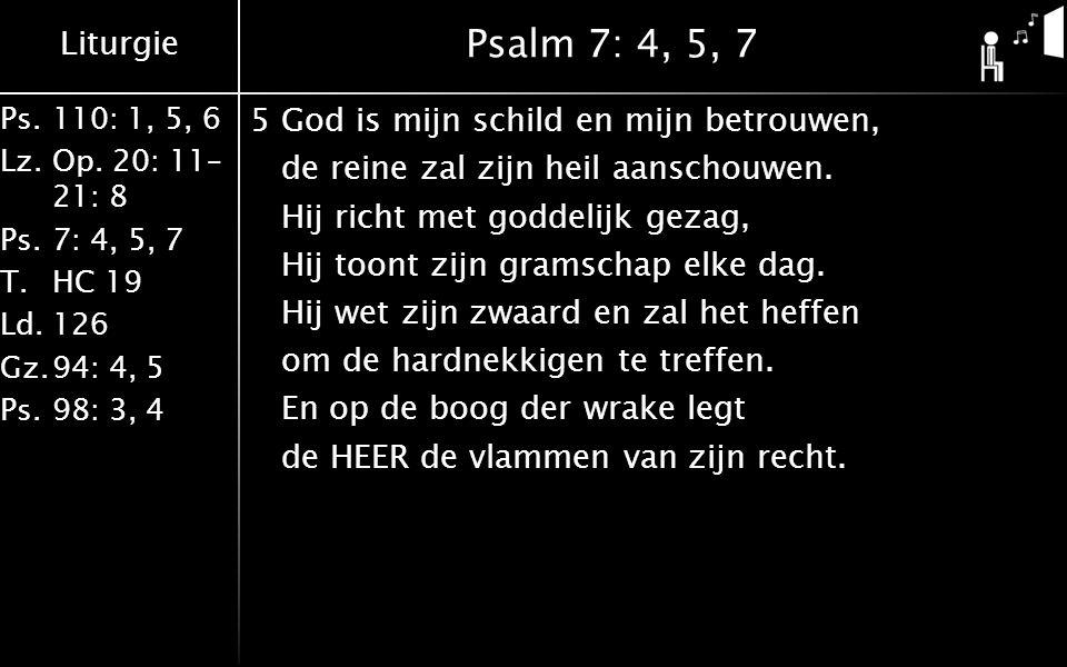 Liturgie Ps.110: 1, 5, 6 Lz.Op. 20: 11– 21: 8 Ps.7: 4, 5, 7 T.HC 19 Ld.126 Gz.94: 4, 5 Ps.98: 3, 4 Psalm 7: 4, 5, 7 5God is mijn schild en mijn betrou