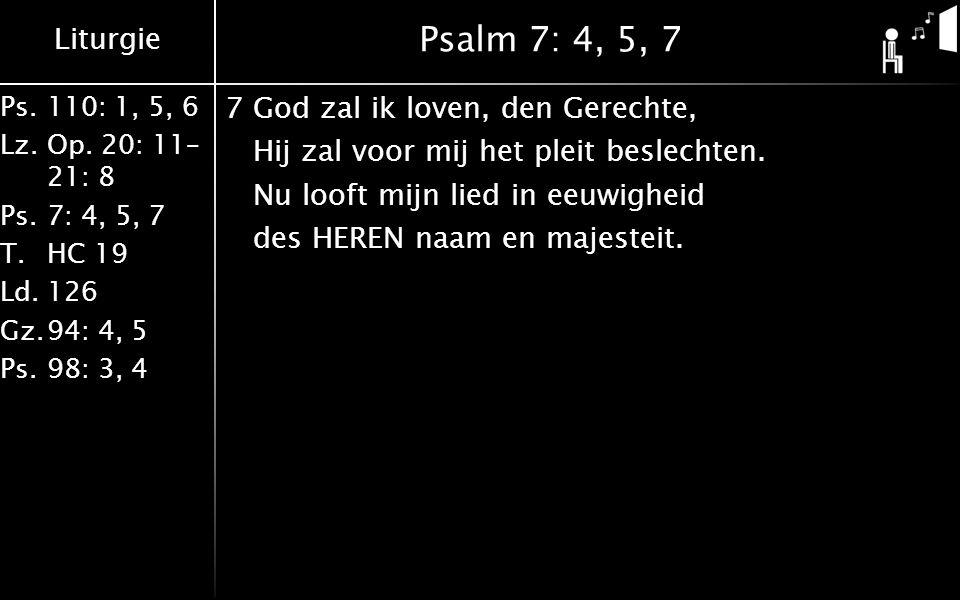 Liturgie Ps.110: 1, 5, 6 Lz.Op. 20: 11– 21: 8 Ps.7: 4, 5, 7 T.HC 19 Ld.126 Gz.94: 4, 5 Ps.98: 3, 4 Psalm 7: 4, 5, 7 7God zal ik loven, den Gerechte, H