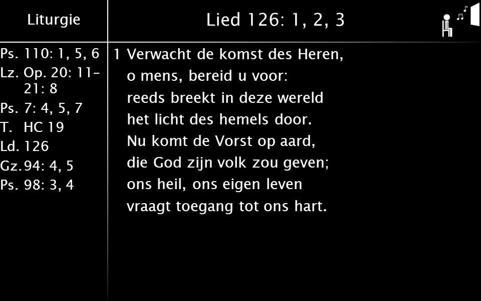 Liturgie Ps.110: 1, 5, 6 Lz.Op. 20: 11– 21: 8 Ps.7: 4, 5, 7 T.HC 19 Ld.126 Gz.94: 4, 5 Ps.98: 3, 4 Lied 126: 1, 2, 3 1Verwacht de komst des Heren, o m