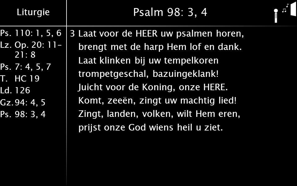 Liturgie Ps.110: 1, 5, 6 Lz.Op. 20: 11– 21: 8 Ps.7: 4, 5, 7 T.HC 19 Ld.126 Gz.94: 4, 5 Ps.98: 3, 4 Psalm 98: 3, 4 3Laat voor de HEER uw psalmen horen,
