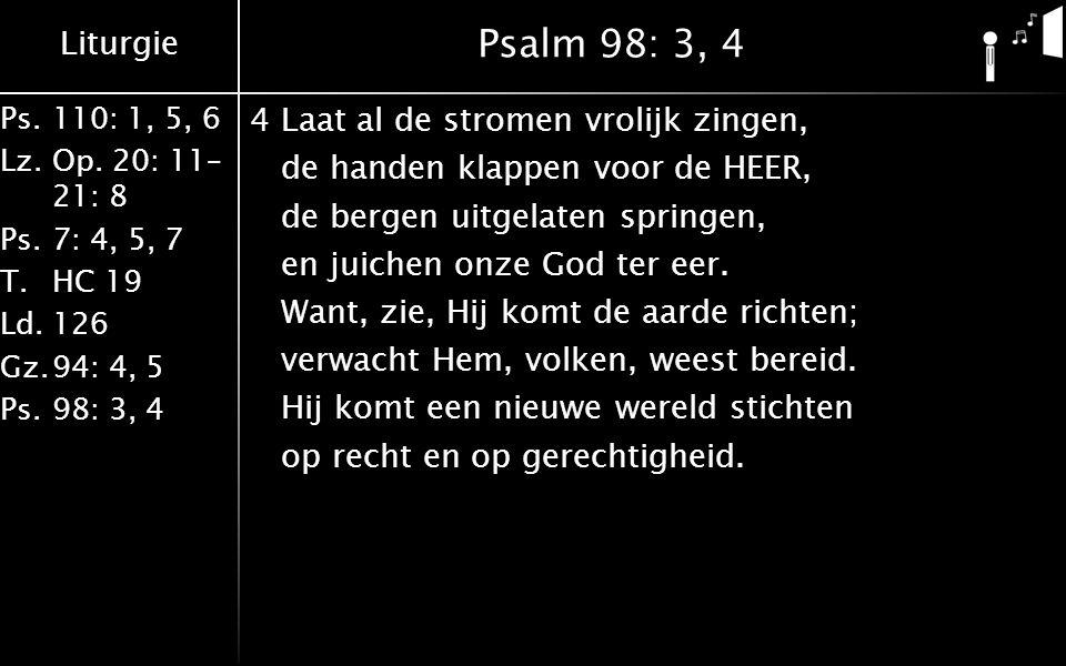 Liturgie Ps.110: 1, 5, 6 Lz.Op. 20: 11– 21: 8 Ps.7: 4, 5, 7 T.HC 19 Ld.126 Gz.94: 4, 5 Ps.98: 3, 4 Psalm 98: 3, 4 4Laat al de stromen vrolijk zingen,