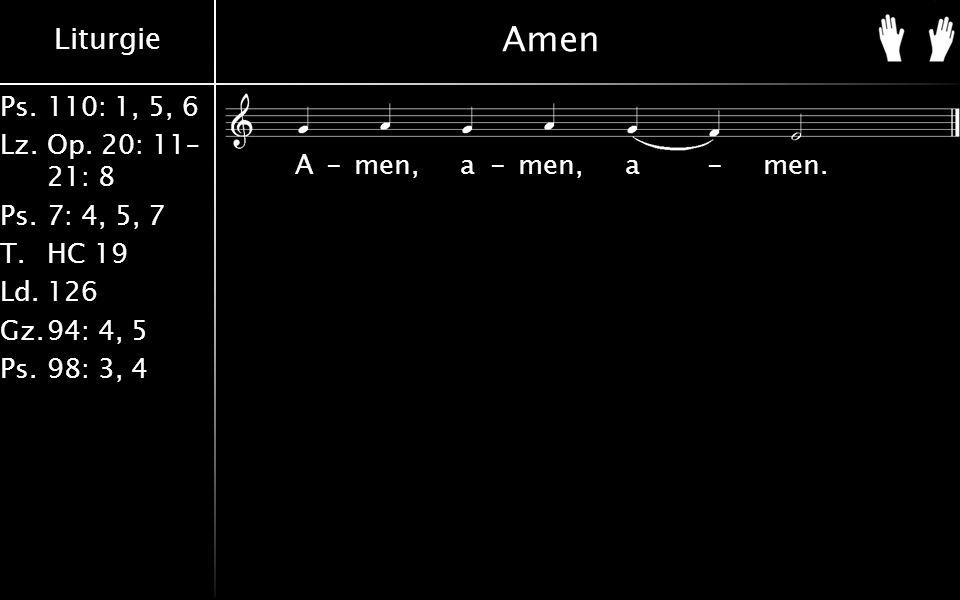 Liturgie Ps.110: 1, 5, 6 Lz.Op. 20: 11– 21: 8 Ps.7: 4, 5, 7 T.HC 19 Ld.126 Gz.94: 4, 5 Ps.98: 3, 4 Amen A-men, a-men, a-men.