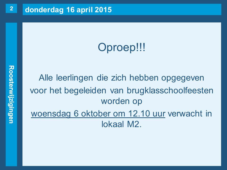 donderdag 16 april 2015 Roosterwijzigingen Oproep!!! Alle leerlingen die zich hebben opgegeven voor het begeleiden van brugklasschoolfeesten worden op