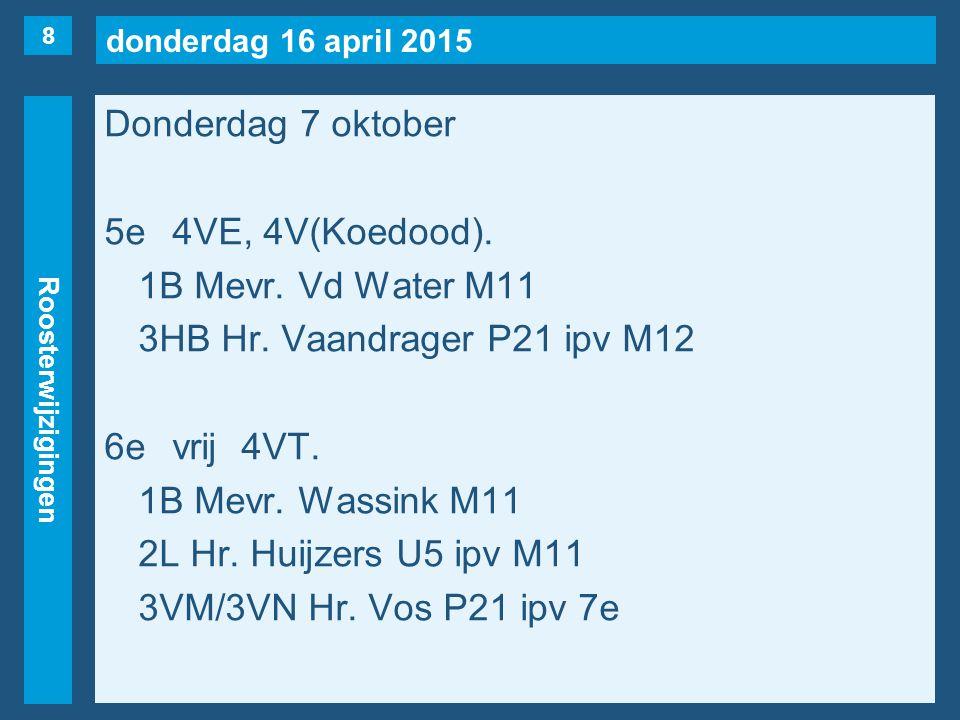 donderdag 16 april 2015 Roosterwijzigingen Donderdag 7 oktober 5e4VE, 4V(Koedood). 1B Mevr. Vd Water M11 3HB Hr. Vaandrager P21 ipv M12 6evrij4VT. 1B
