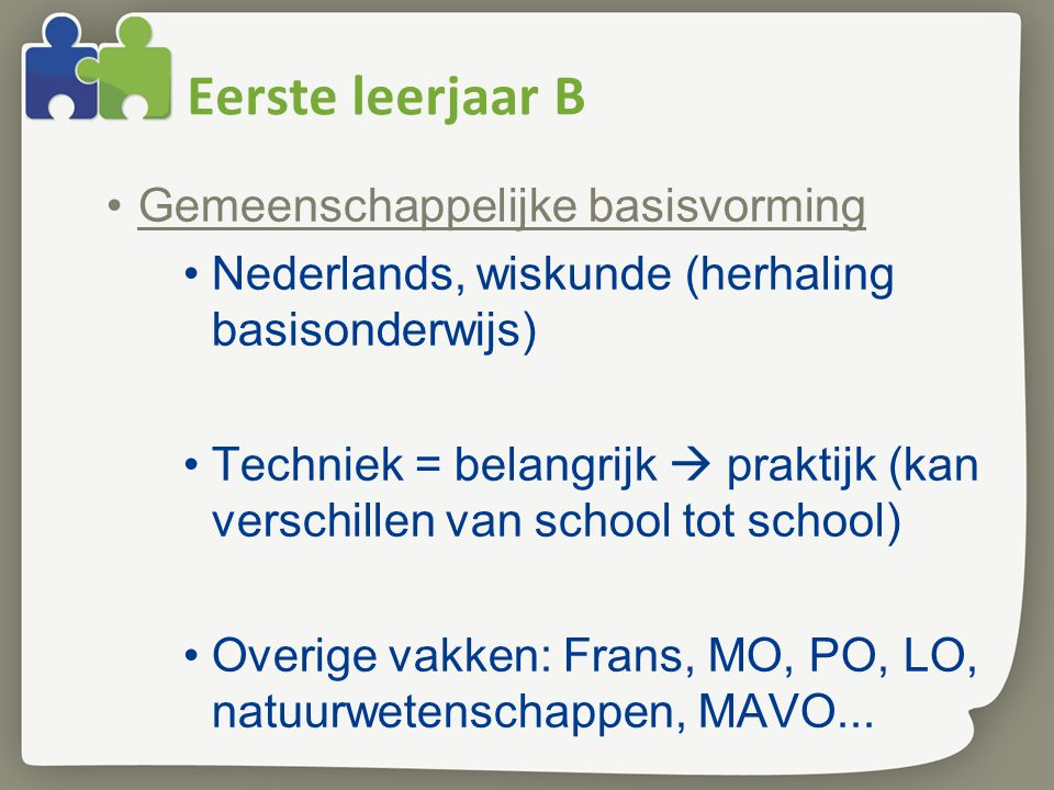 Eerste leerjaar B Gemeenschappelijke basisvorming Nederlands, wiskunde (herhaling basisonderwijs) Techniek = belangrijk  praktijk (kan verschillen va