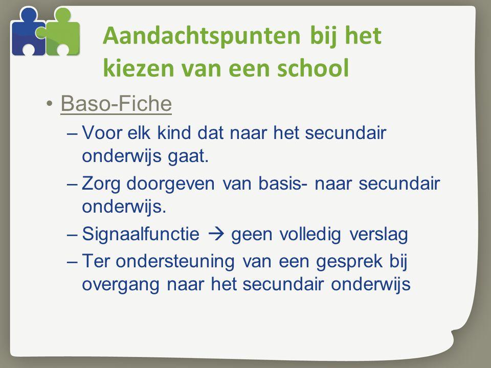 Aandachtspunten bij het kiezen van een school Baso-Fiche –Voor elk kind dat naar het secundair onderwijs gaat. –Zorg doorgeven van basis- naar secunda