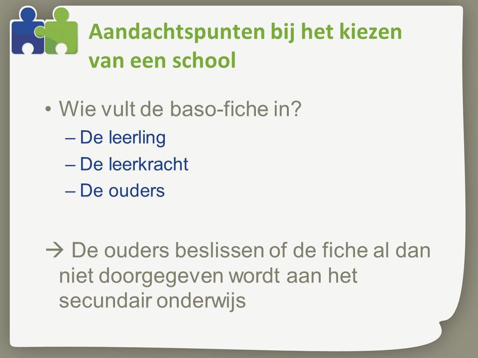 Aandachtspunten bij het kiezen van een school Wie vult de baso-fiche in? –De leerling –De leerkracht –De ouders  De ouders beslissen of de fiche al d