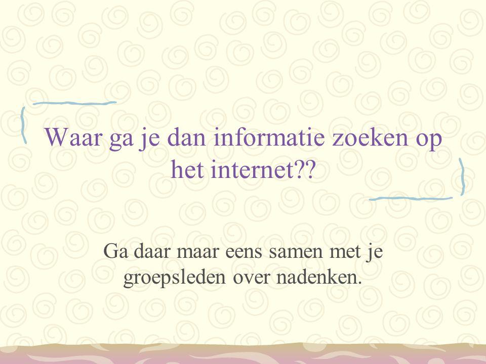 Waar ga je dan informatie zoeken op het internet?? Ga daar maar eens samen met je groepsleden over nadenken.