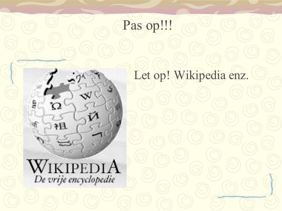 Let op! Wikipedia enz. Pas op!!!