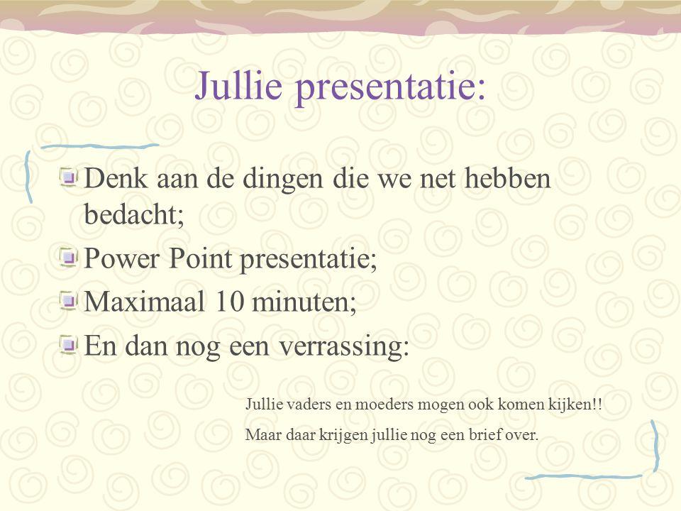 Jullie presentatie: Denk aan de dingen die we net hebben bedacht; Power Point presentatie; Maximaal 10 minuten; En dan nog een verrassing: Jullie vade
