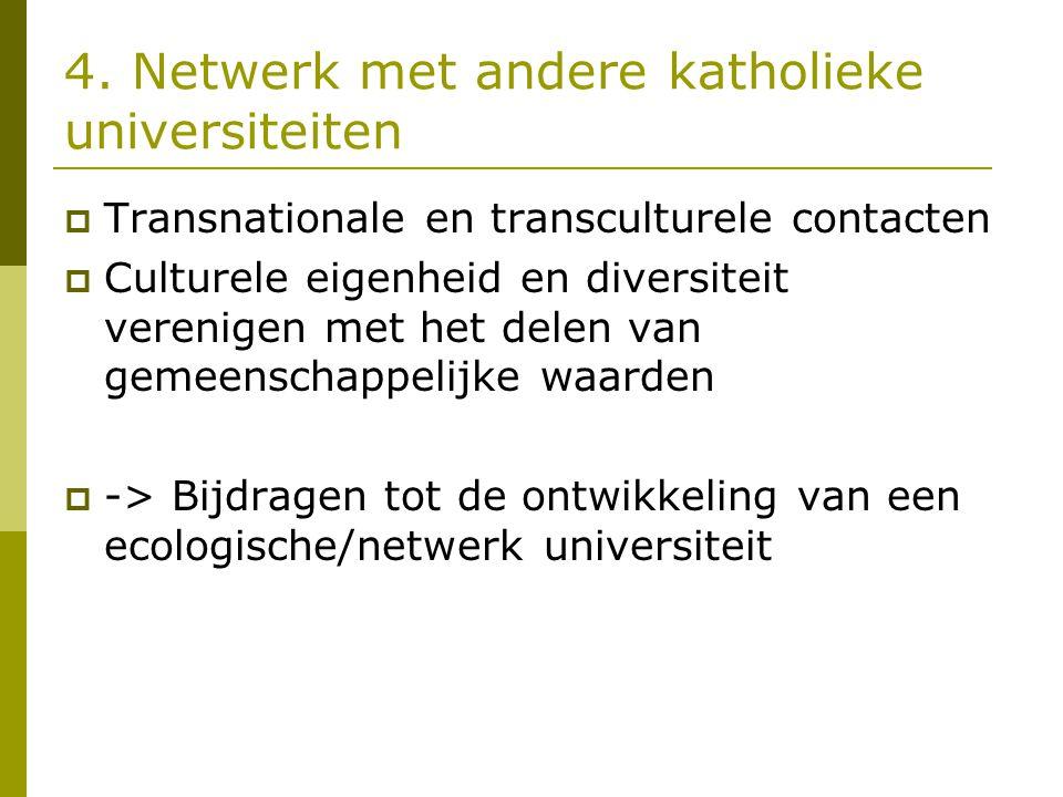 4. Netwerk met andere katholieke universiteiten  Transnationale en transculturele contacten  Culturele eigenheid en diversiteit verenigen met het de