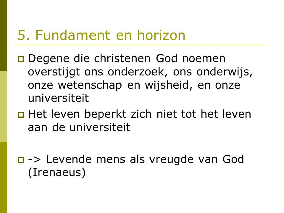 5. Fundament en horizon  Degene die christenen God noemen overstijgt ons onderzoek, ons onderwijs, onze wetenschap en wijsheid, en onze universiteit