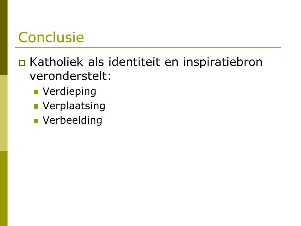 Conclusie  Katholiek als identiteit en inspiratiebron veronderstelt: Verdieping Verplaatsing Verbeelding