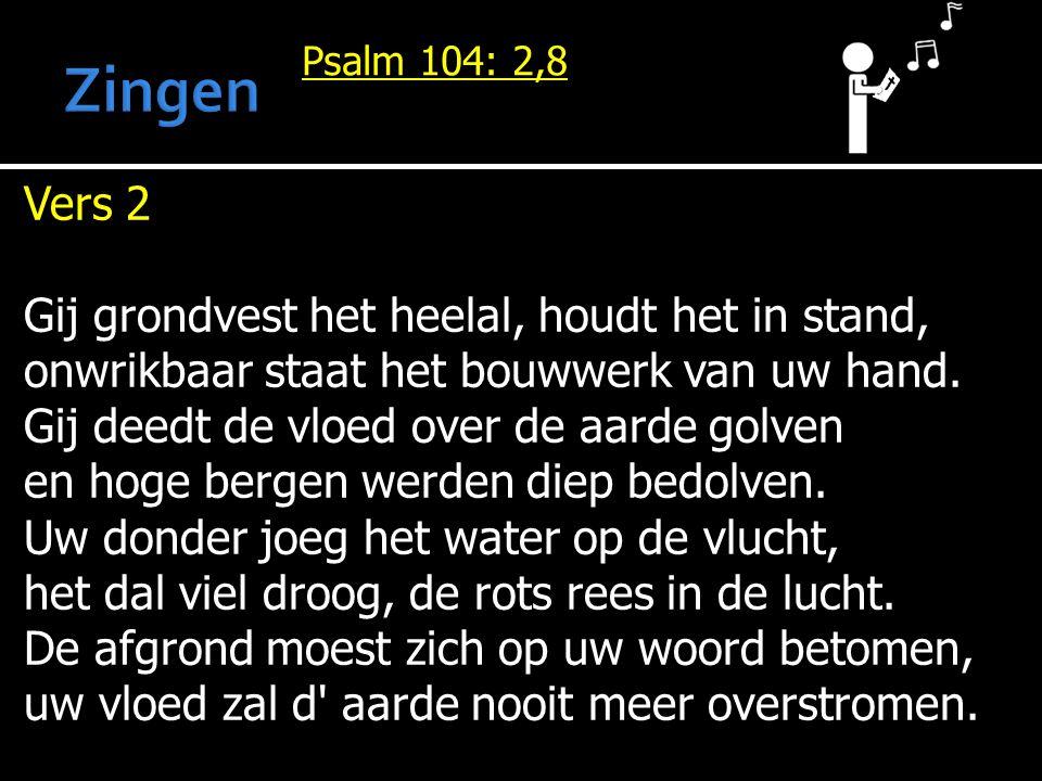 Psalm 104: 2,8 Vers 2 Gij grondvest het heelal, houdt het in stand, onwrikbaar staat het bouwwerk van uw hand.