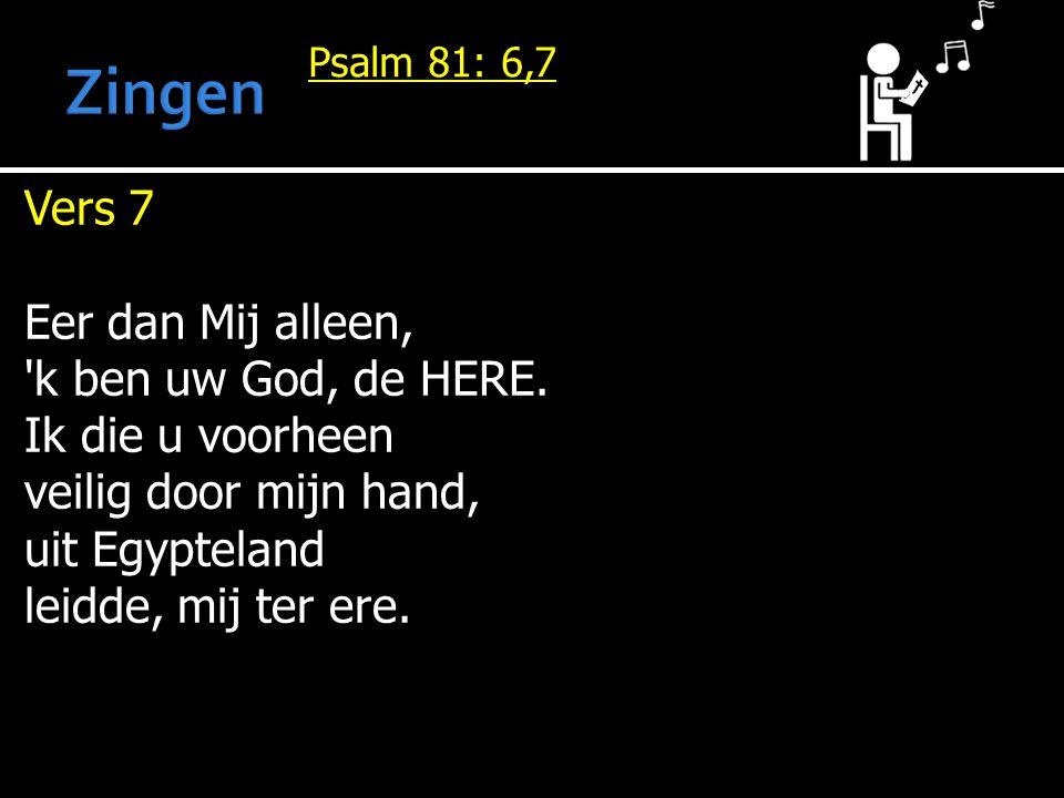 Psalm 81: 6,7 Vers 7 Eer dan Mij alleen, k ben uw God, de HERE.