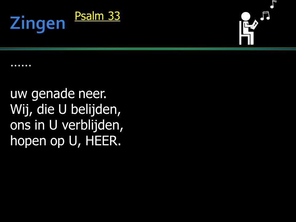 …… uw genade neer. Wij, die U belijden, ons in U verblijden, hopen op U, HEER. Psalm 33