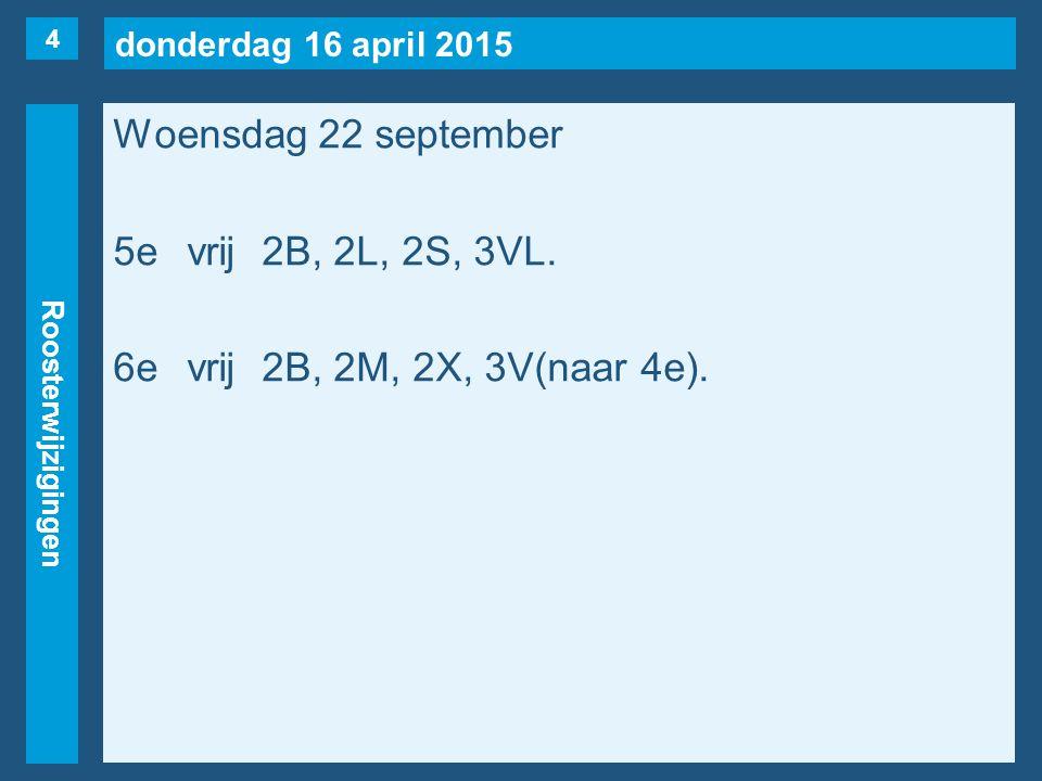 donderdag 16 april 2015 Roosterwijzigingen Woensdag 22 september 5evrij2B, 2L, 2S, 3VL.