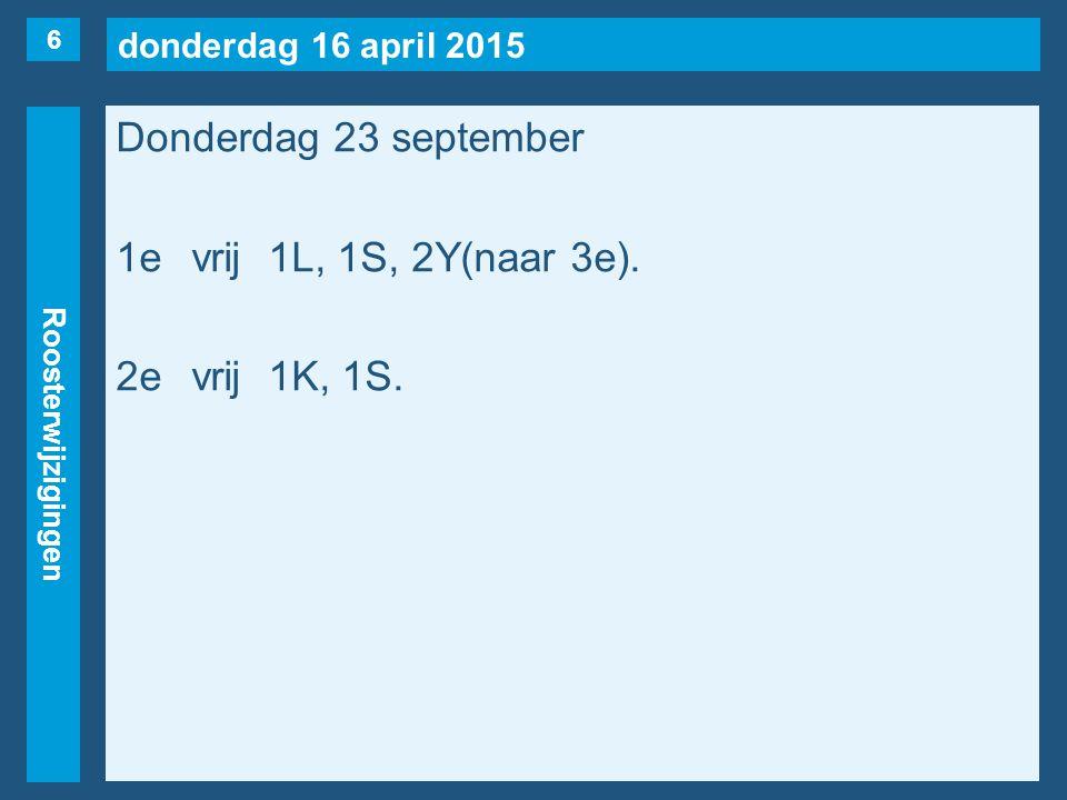 donderdag 16 april 2015 Roosterwijzigingen Donderdag 23 september 1evrij1L, 1S, 2Y(naar 3e).