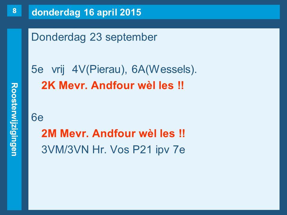 donderdag 16 april 2015 Roosterwijzigingen Donderdag 23 september 5evrij4V(Pierau), 6A(Wessels).