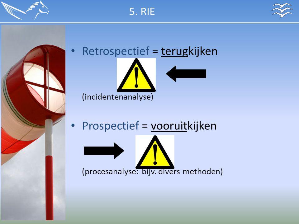Retrospectief = terugkijken (incidentenanalyse) Prospectief = vooruitkijken (procesanalyse: bijv. divers methoden) 5. RIE