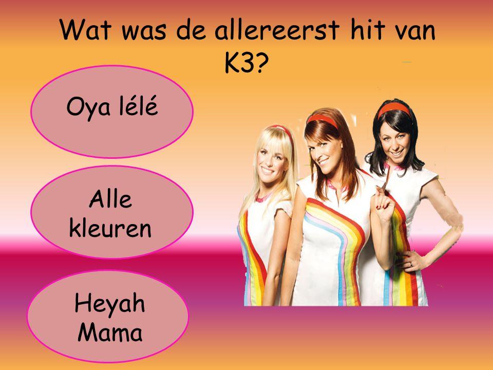 Wat was de allereerst hit van K3? Oya lélé Alle kleuren Heyah Mama