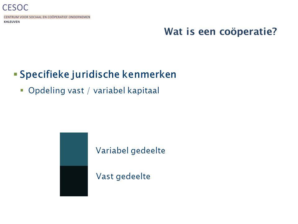 Wat is een coöperatie?  Specifieke juridische kenmerken  Opdeling vast / variabel kapitaal Vast gedeelte Variabel gedeelte