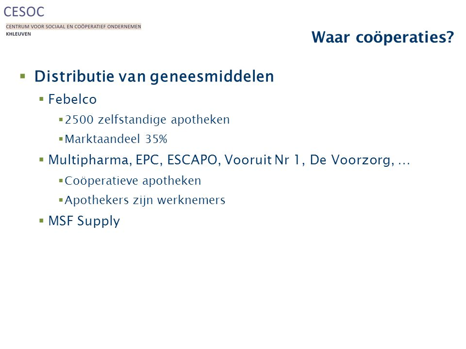 Waar coöperaties?  Distributie van geneesmiddelen  Febelco  2500 zelfstandige apotheken  Marktaandeel 35%  Multipharma, EPC, ESCAPO, Vooruit Nr 1