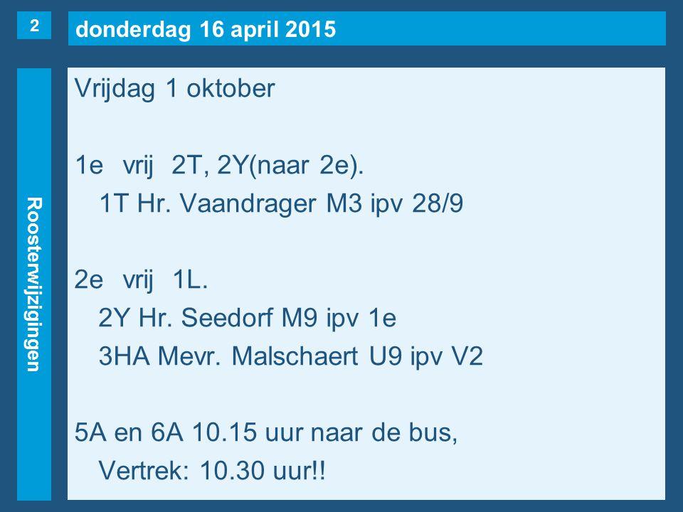 donderdag 16 april 2015 Roosterwijzigingen Vrijdag 1 oktober 1evrij2T, 2Y(naar 2e).