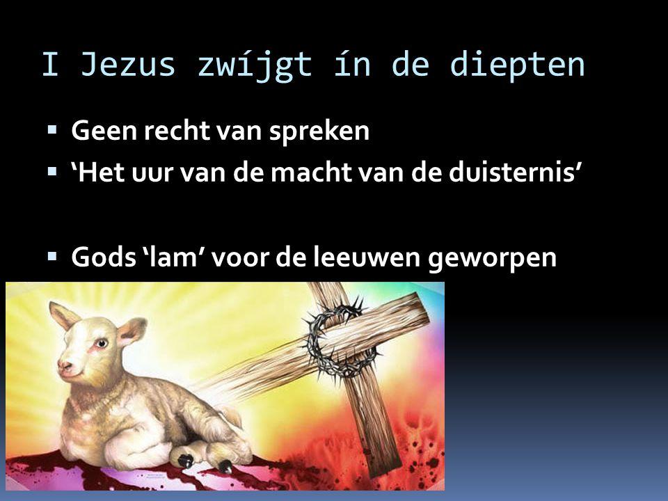 I Jezus zwíjgt ín de diepten  Geen recht van spreken  'Het uur van de macht van de duisternis'  Gods 'lam' voor de leeuwen geworpen