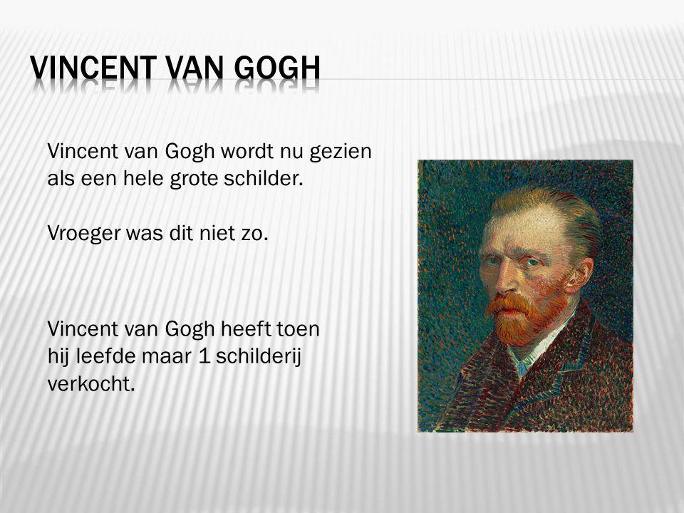 Vincent van Gogh wordt nu gezien als een hele grote schilder. Vroeger was dit niet zo. Vincent van Gogh heeft toen hij leefde maar 1 schilderij verkoc