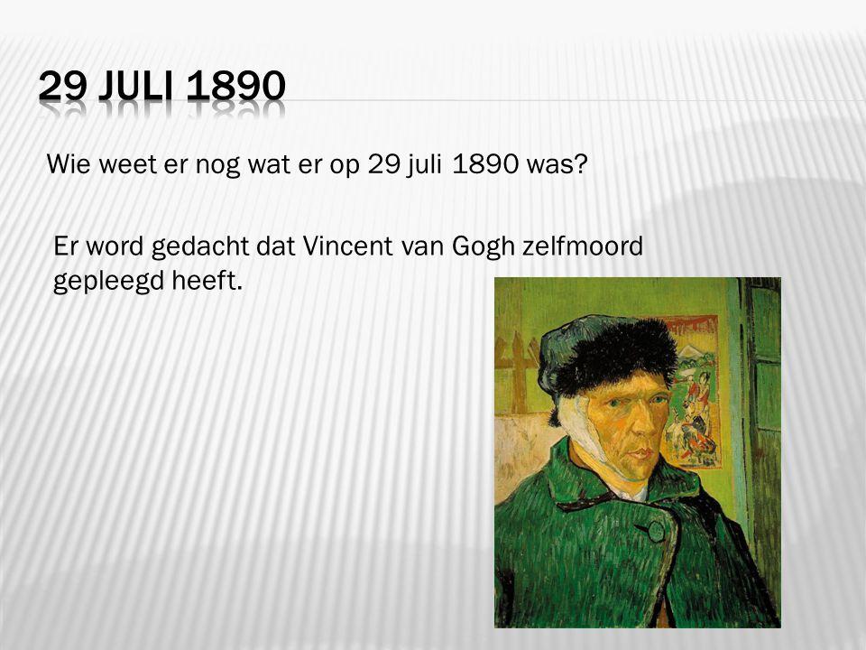 Wie weet er nog wat er op 29 juli 1890 was? Er word gedacht dat Vincent van Gogh zelfmoord gepleegd heeft.
