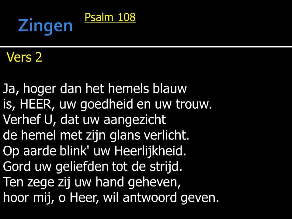 Psalm 108 Vers 2 Ja, hoger dan het hemels blauw is, HEER, uw goedheid en uw trouw. Verhef U, dat uw aangezicht de hemel met zijn glans verlicht. Op aa