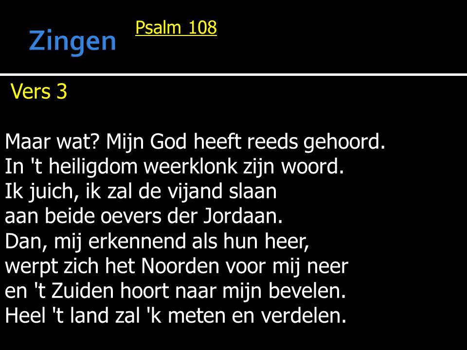 Psalm 108 Vers 3 Maar wat? Mijn God heeft reeds gehoord. In 't heiligdom weerklonk zijn woord. Ik juich, ik zal de vijand slaan aan beide oevers der J