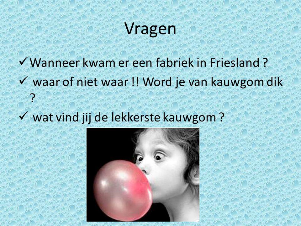 Vragen Wanneer kwam er een fabriek in Friesland ? waar of niet waar !! Word je van kauwgom dik ? wat vind jij de lekkerste kauwgom ?