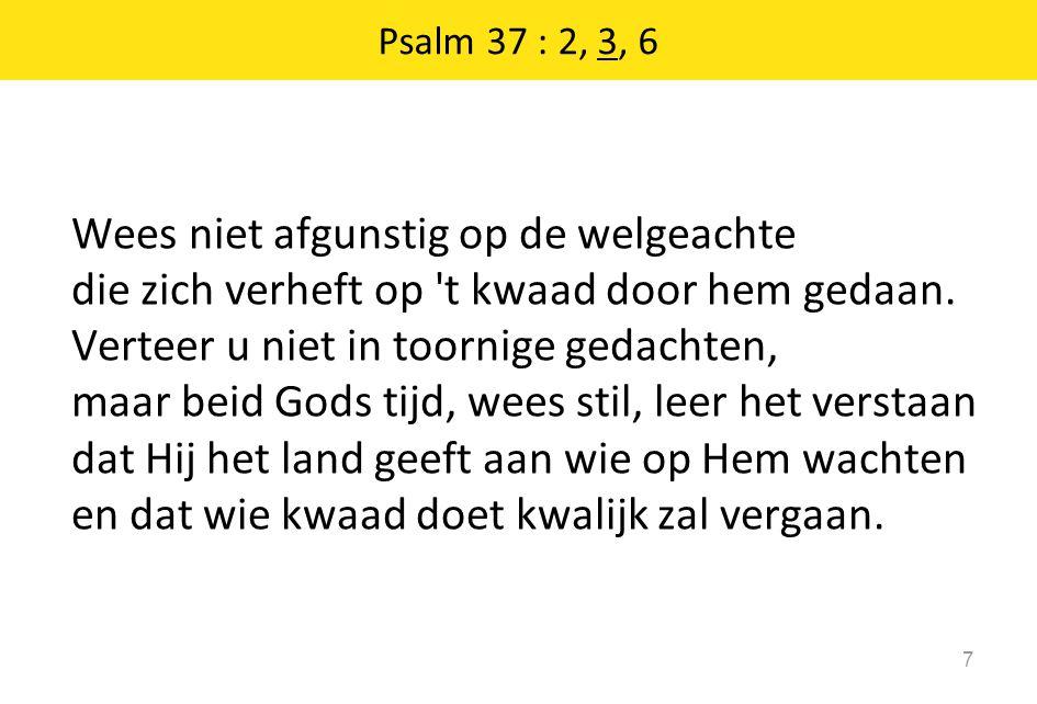 18 7 De Ene: wees stil voor hem, verbeid hem; benijd niet, al beréikt hij zijn dóel, de man die wérkt met lísten en lágen.