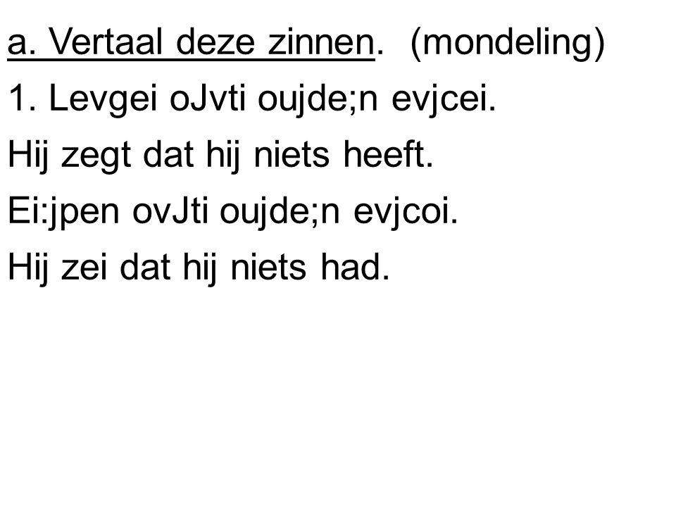 a. Vertaal deze zinnen. (mondeling) 1. Levgei oJvti oujde;n evjcei. Hij zegt dat hij niets heeft. Ei:jpen ovJti oujde;n evjcoi. Hij zei dat hij niets