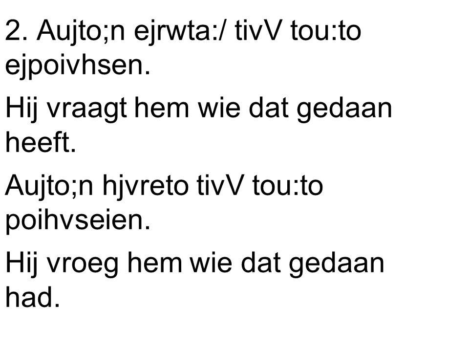 2. Aujto;n ejrwta:/ tivV tou:to ejpoivhsen. Hij vraagt hem wie dat gedaan heeft.