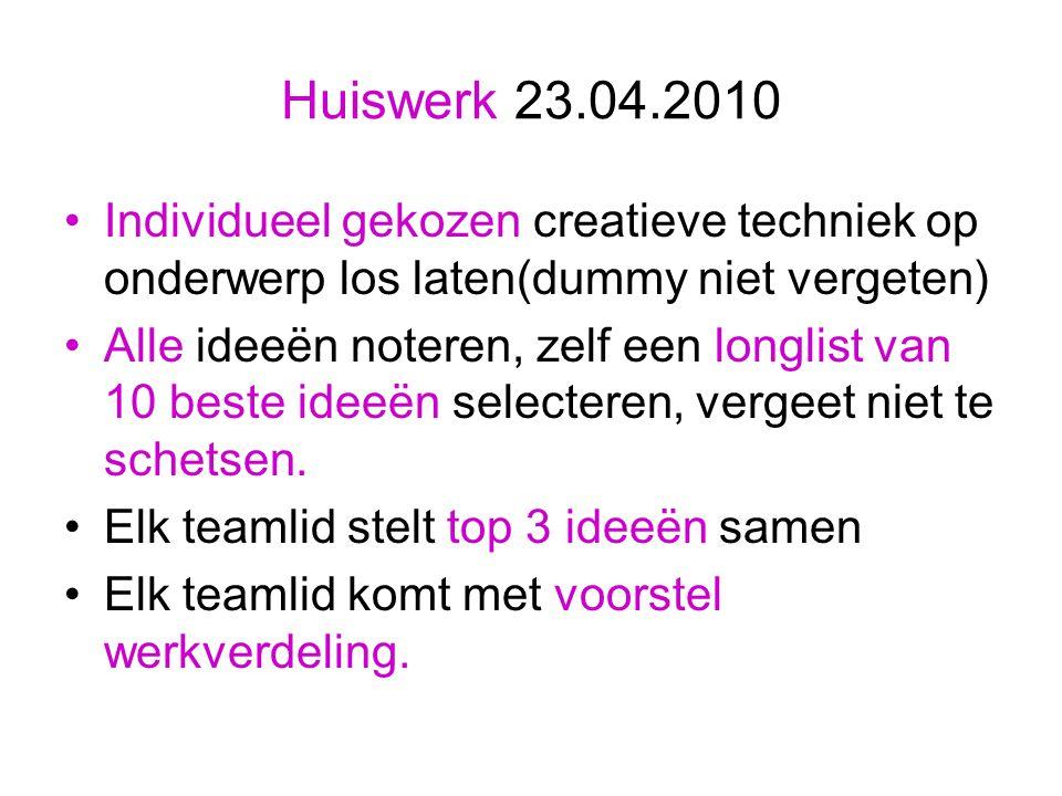 Huiswerk 23.04.2010 Individueel gekozen creatieve techniek op onderwerp los laten(dummy niet vergeten) Alle ideeën noteren, zelf een longlist van 10 beste ideeën selecteren, vergeet niet te schetsen.