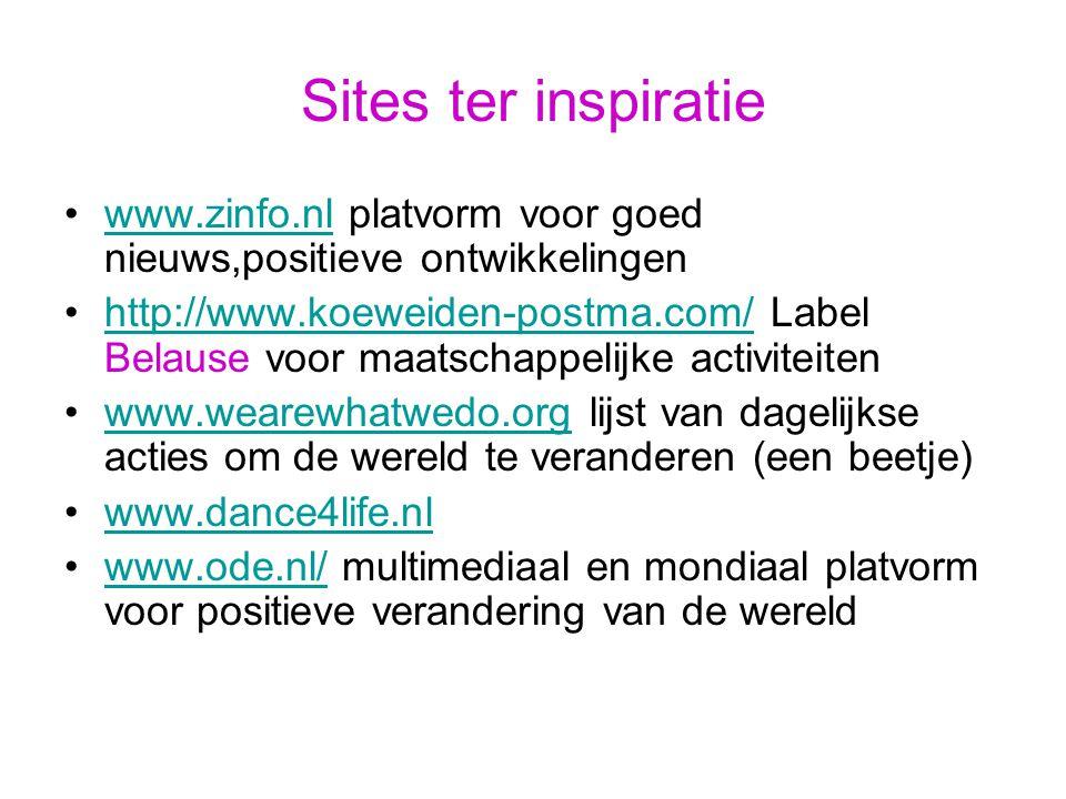 Sites ter inspiratie www.zinfo.nl platvorm voor goed nieuws,positieve ontwikkelingenwww.zinfo.nl http://www.koeweiden-postma.com/ Label Belause voor maatschappelijke activiteitenhttp://www.koeweiden-postma.com/ www.wearewhatwedo.org lijst van dagelijkse acties om de wereld te veranderen (een beetje)www.wearewhatwedo.org www.dance4life.nl www.ode.nl/ multimediaal en mondiaal platvorm voor positieve verandering van de wereldwww.ode.nl/