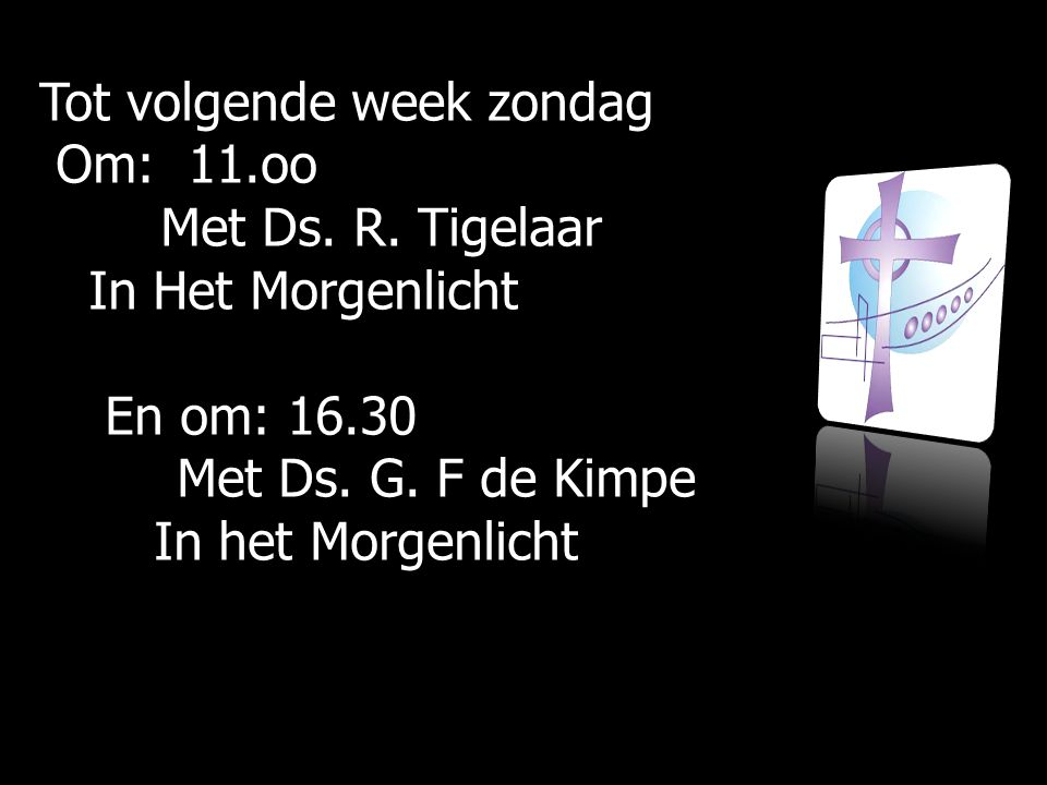 Tot volgende week zondag Om: 11.oo Om: 11.oo Met Ds. R. Tigelaar Met Ds. R. Tigelaar In Het Morgenlicht In Het Morgenlicht En om: 16.30 En om: 16.30 M