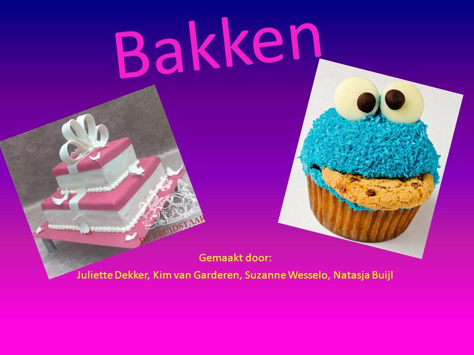 Bakken Gemaakt door: Juliette Dekker, Kim van Garderen, Suzanne Wesselo, Natasja Buijl
