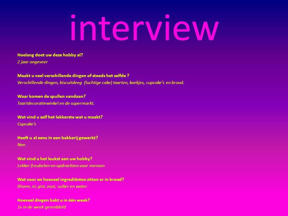 interview Hoelang doet uw deze hobby al? 2 jaar ongeveer Maakt u veel verschillende dingen of steeds het zelfde ? Verschillende dingen, biscuitdeeg (l